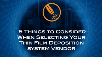 5 Things to Consider When Selecting Your Thin Film Deposition System Vendor